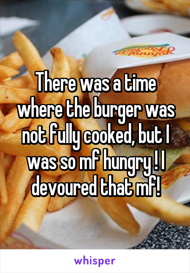There was a time where the burger was not fully cooked, but I was so mf hungry ! I devoured that mf!