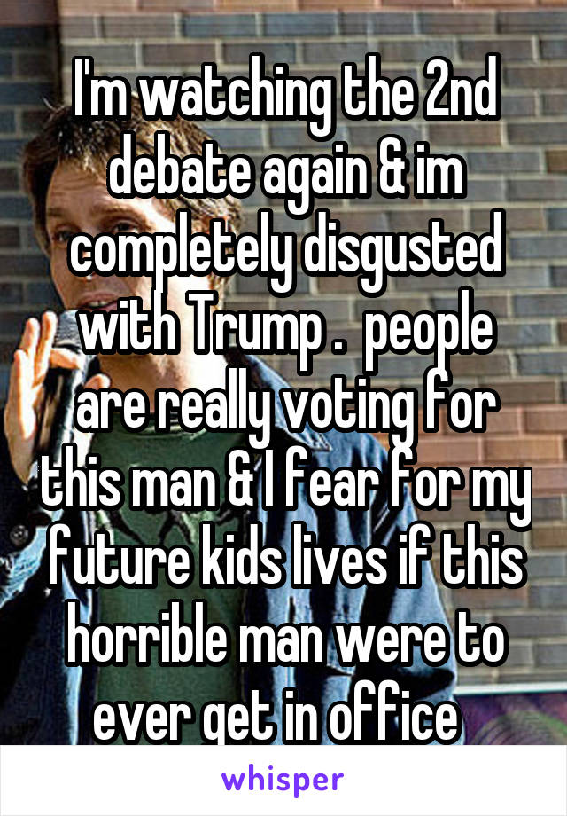 I'm watching the 2nd debate again & im completely disgusted with Trump .  people are really voting for this man & I fear for my future kids lives if this horrible man were to ever get in office