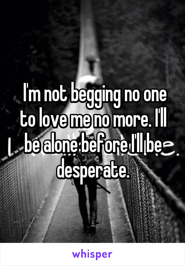 I'm not begging no one to love me no more. I'll be alone before I'll be desperate.