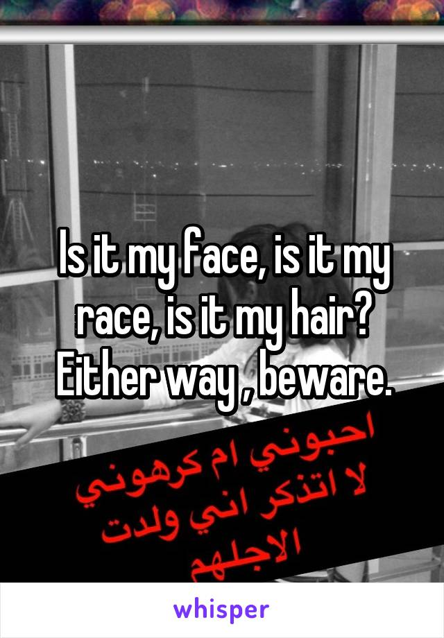 Is it my face, is it my race, is it my hair? Either way , beware.