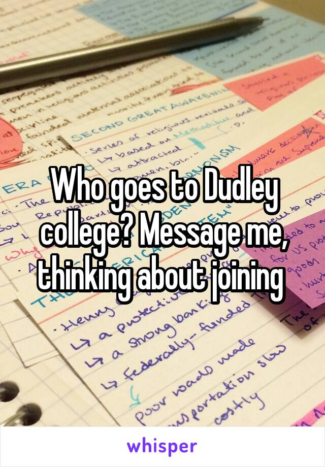 Who goes to Dudley college? Message me, thinking about joining