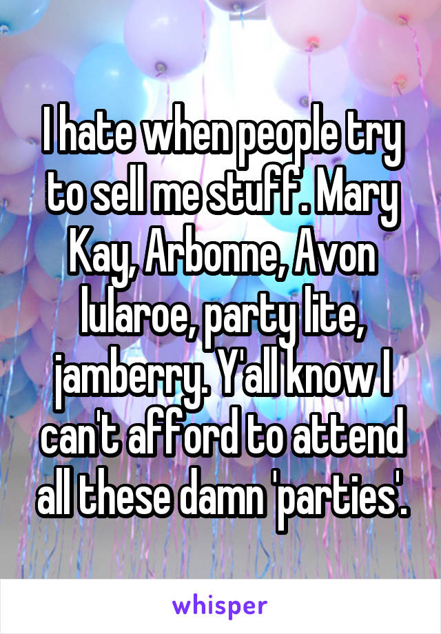 I hate when people try to sell me stuff. Mary Kay, Arbonne, Avon lularoe, party lite, jamberry. Y'all know I can't afford to attend all these damn 'parties'.