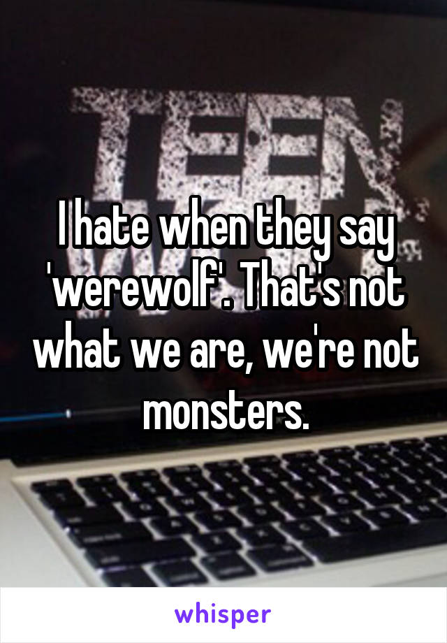 I hate when they say 'werewolf'. That's not what we are, we're not monsters.