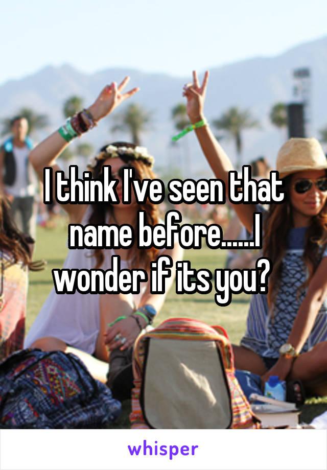 I think I've seen that name before......I wonder if its you?