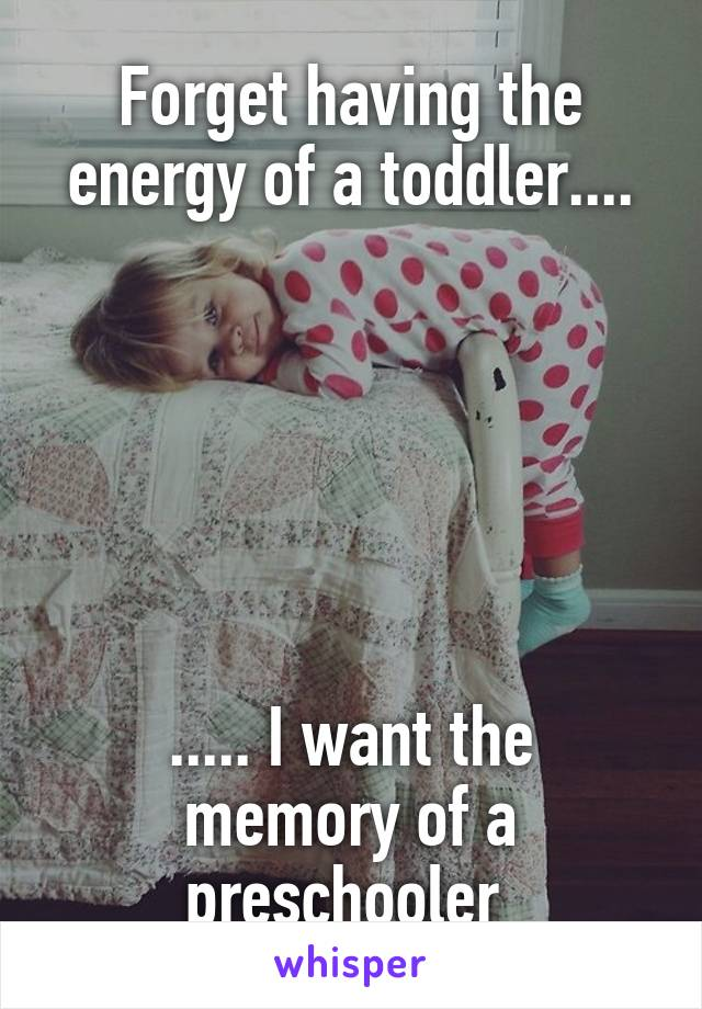 Forget having the energy of a toddler....       ..... I want the memory of a preschooler