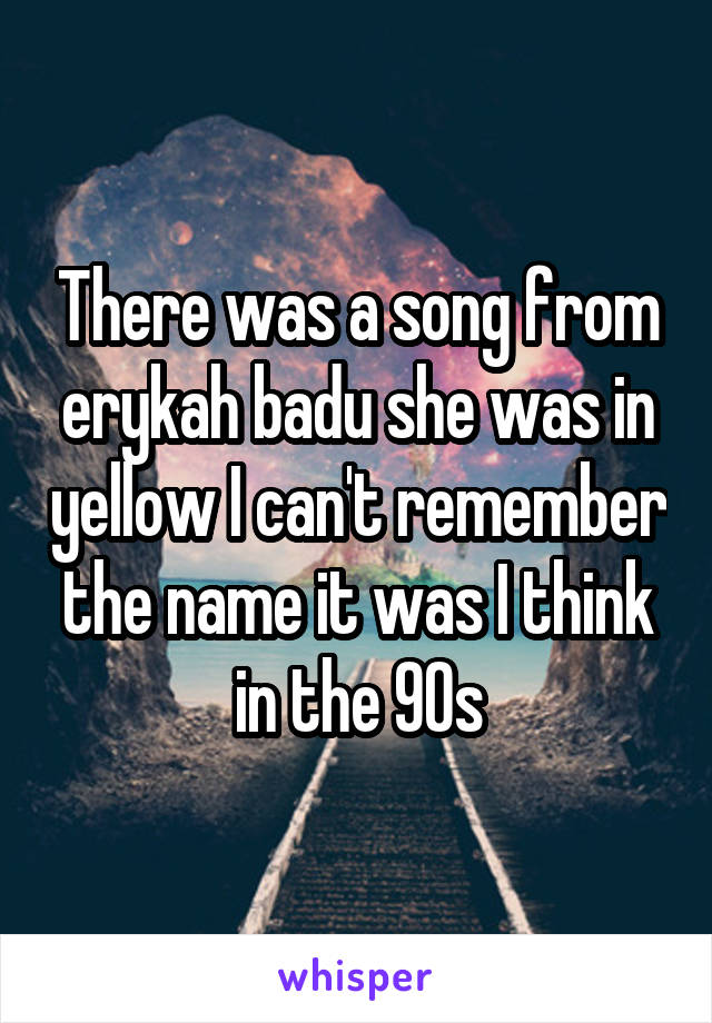 There was a song from erykah badu she was in yellow I can't remember the name it was I think in the 90s