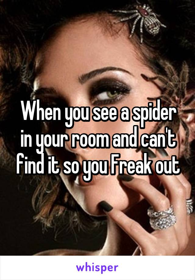 When you see a spider in your room and can't find it so you Freak out