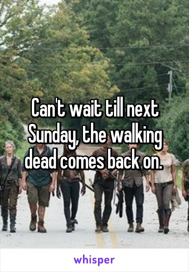 Can't wait till next Sunday, the walking dead comes back on.