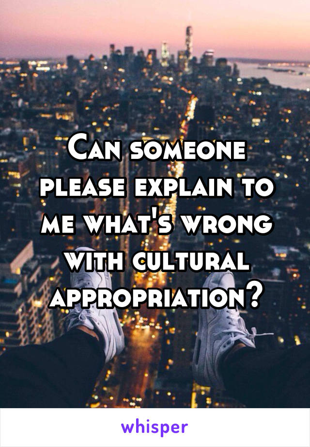 Can someone please explain to me what's wrong with cultural appropriation?