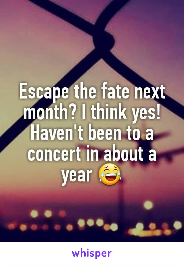 Escape the fate next month? I think yes! Haven't been to a concert in about a year 😂