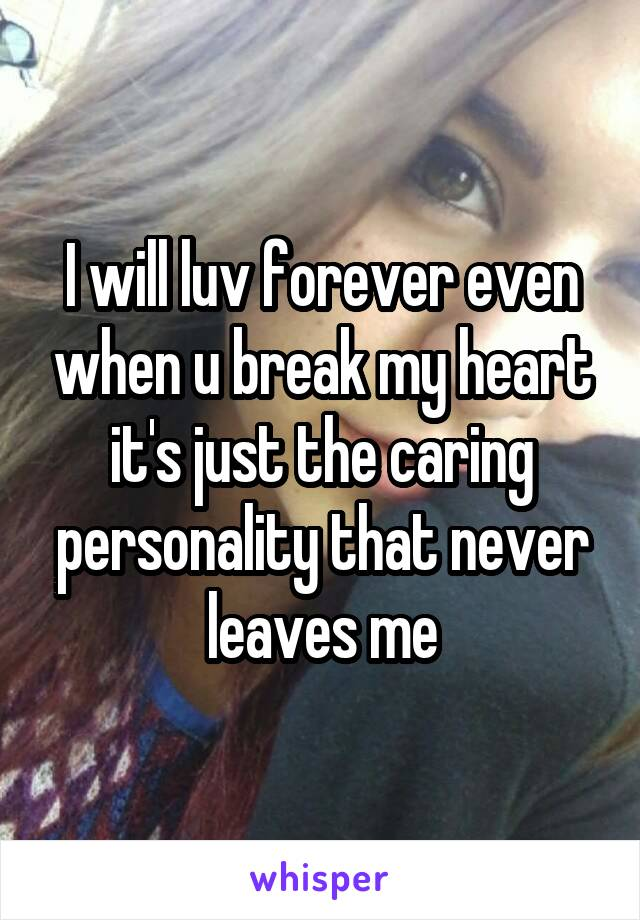 I will luv forever even when u break my heart it's just the caring personality that never leaves me