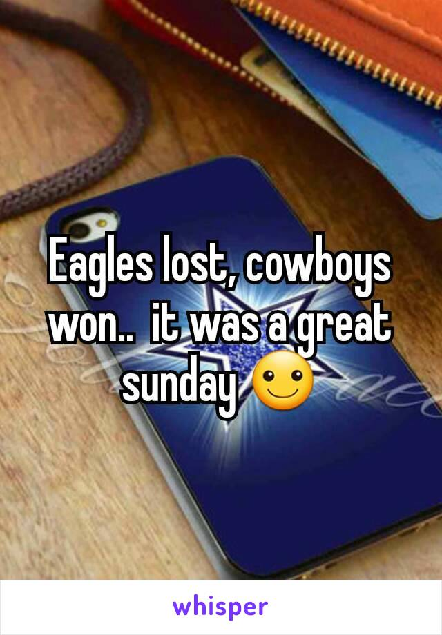 Eagles lost, cowboys won..  it was a great sunday ☺