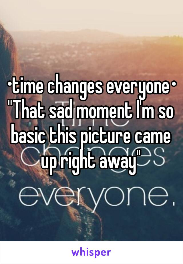 """•time changes everyone•  """"That sad moment I'm so basic this picture came up right away"""""""