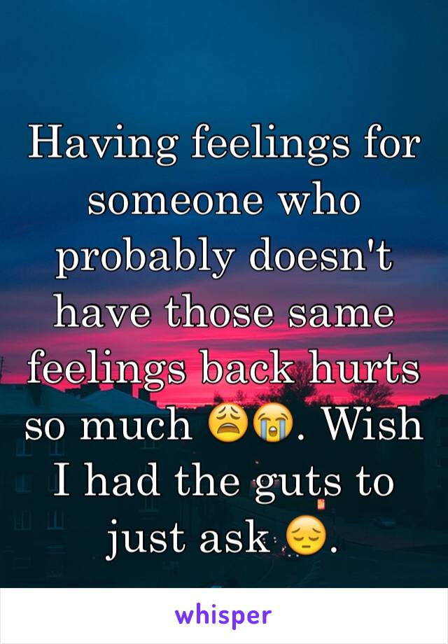 Having feelings for someone who probably doesn't have those same feelings back hurts so much 😩😭. Wish I had the guts to just ask 😔.