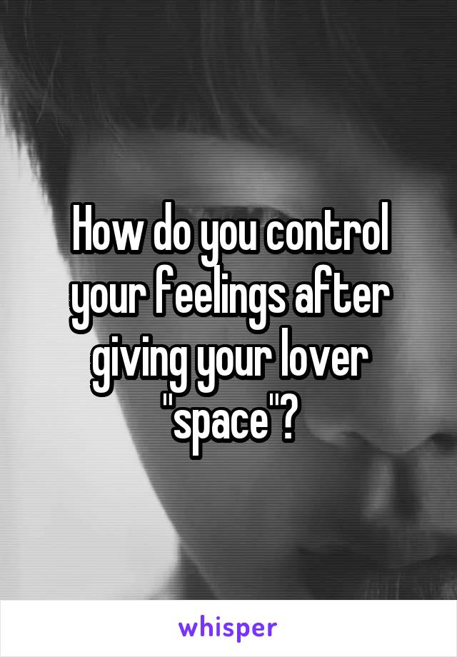 """How do you control your feelings after giving your lover """"space""""?"""