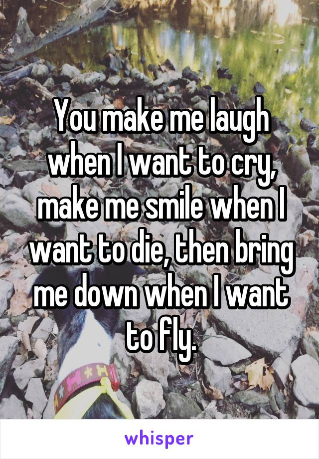 You make me laugh when I want to cry, make me smile when I want to die, then bring me down when I want to fly.