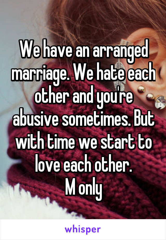 We have an arranged marriage. We hate each other and you're abusive sometimes. But with time we start to love each other. M only