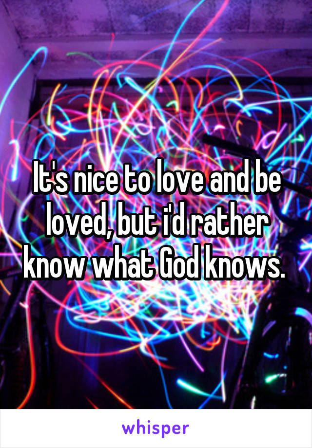 It's nice to love and be loved, but i'd rather know what God knows.
