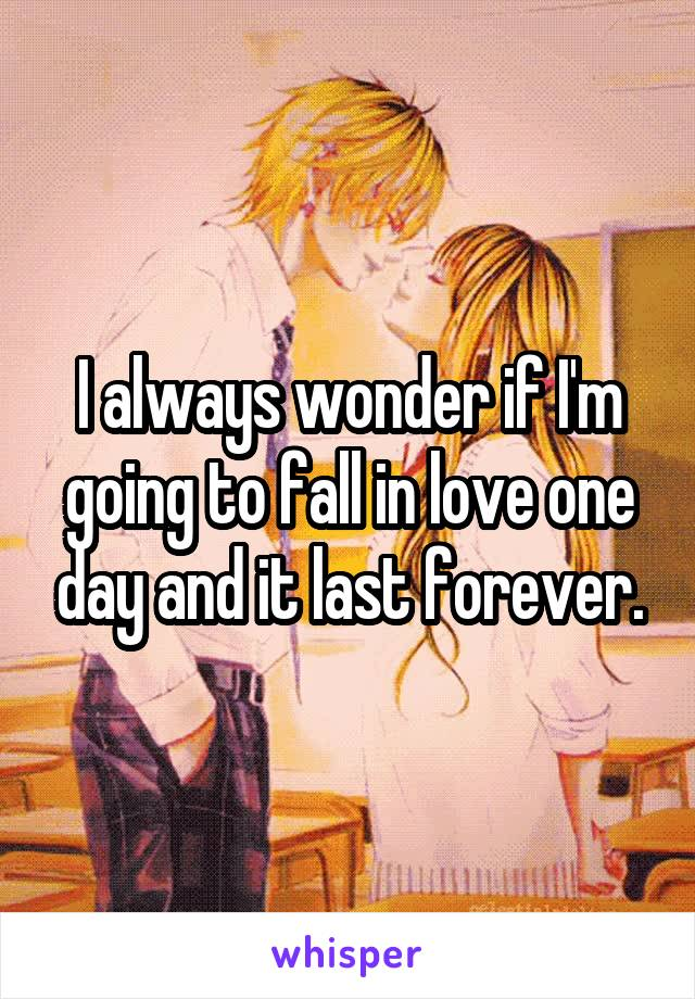 I always wonder if I'm going to fall in love one day and it last forever.