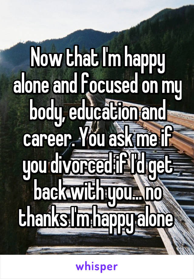 Now that I'm happy alone and focused on my body, education and career. You ask me if you divorced if I'd get back with you... no thanks I'm happy alone