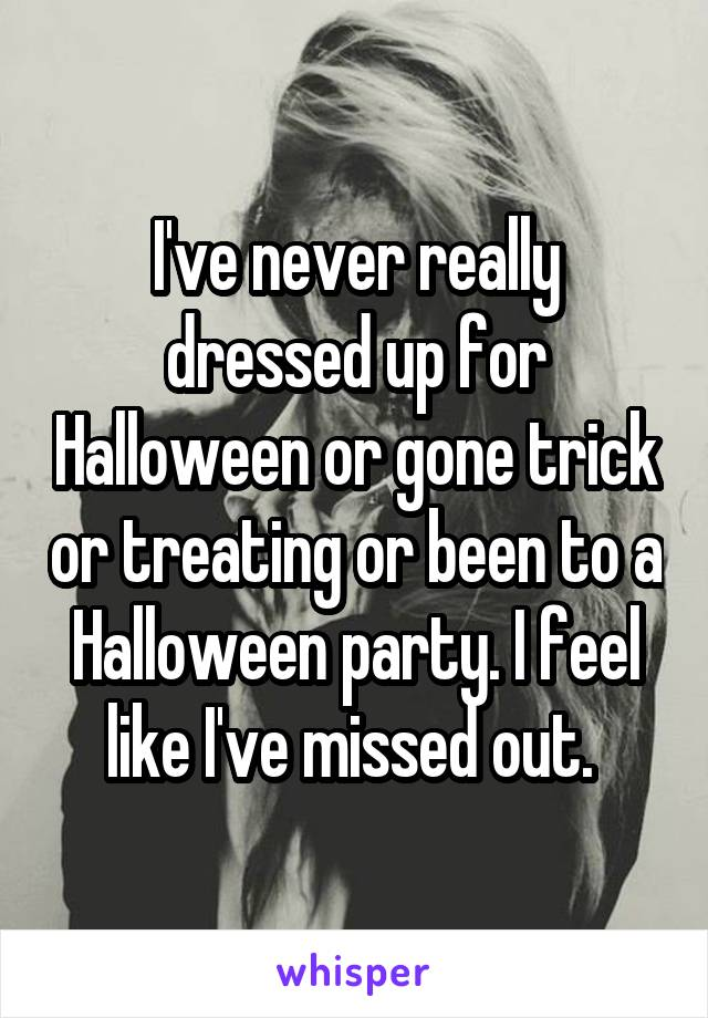 I've never really dressed up for Halloween or gone trick or treating or been to a Halloween party. I feel like I've missed out.