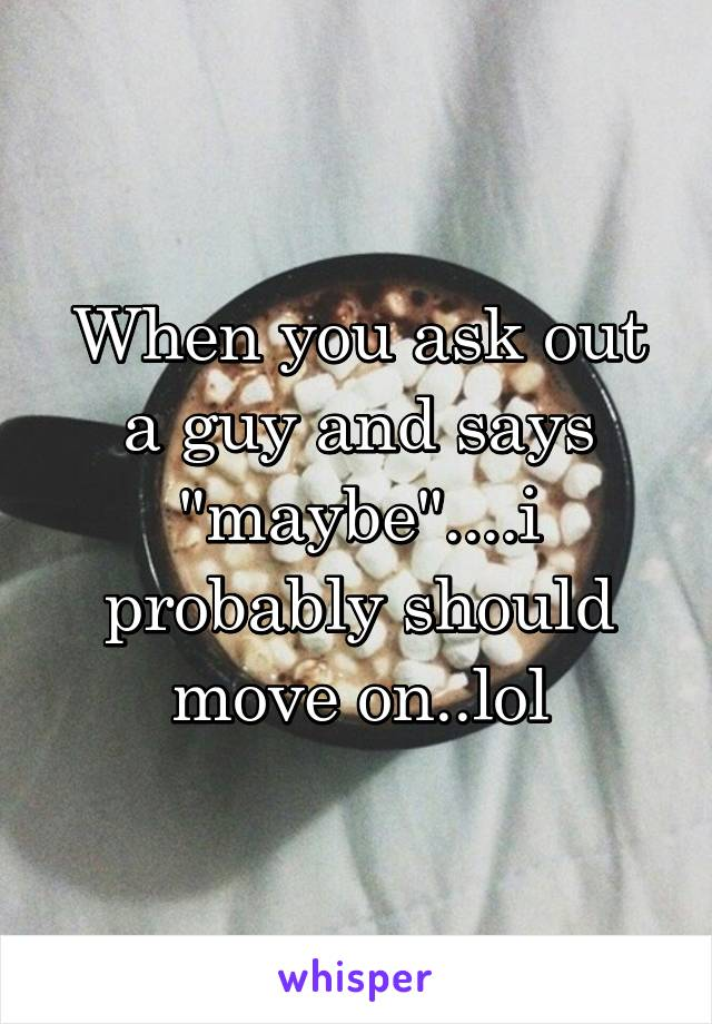 """When you ask out a guy and says """"maybe""""....i probably should move on..lol"""