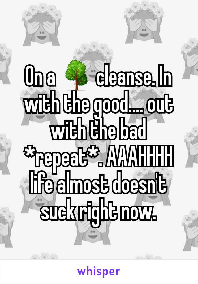On a 🌳 cleanse. In with the good.... out with the bad *repeat*. AAAHHHH  life almost doesn't suck right now.