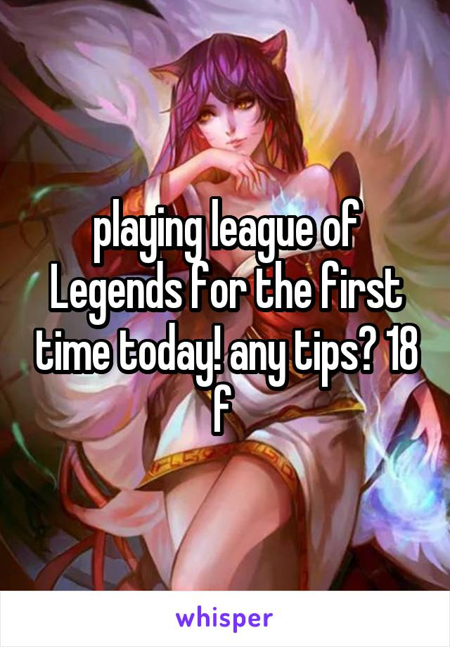 playing league of Legends for the first time today! any tips? 18 f