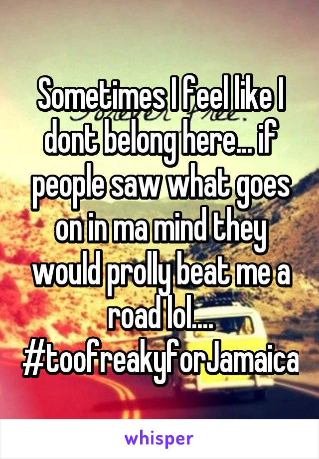 Sometimes I feel like I dont belong here... if people saw what goes on in ma mind they would prolly beat me a road lol.... #toofreakyforJamaica
