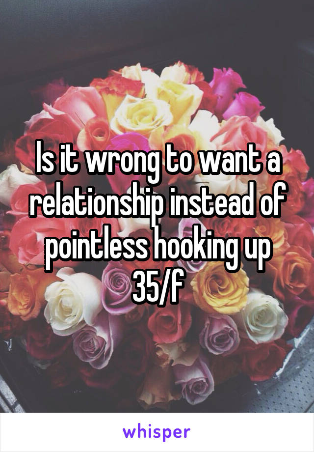 Is it wrong to want a relationship instead of pointless hooking up 35/f