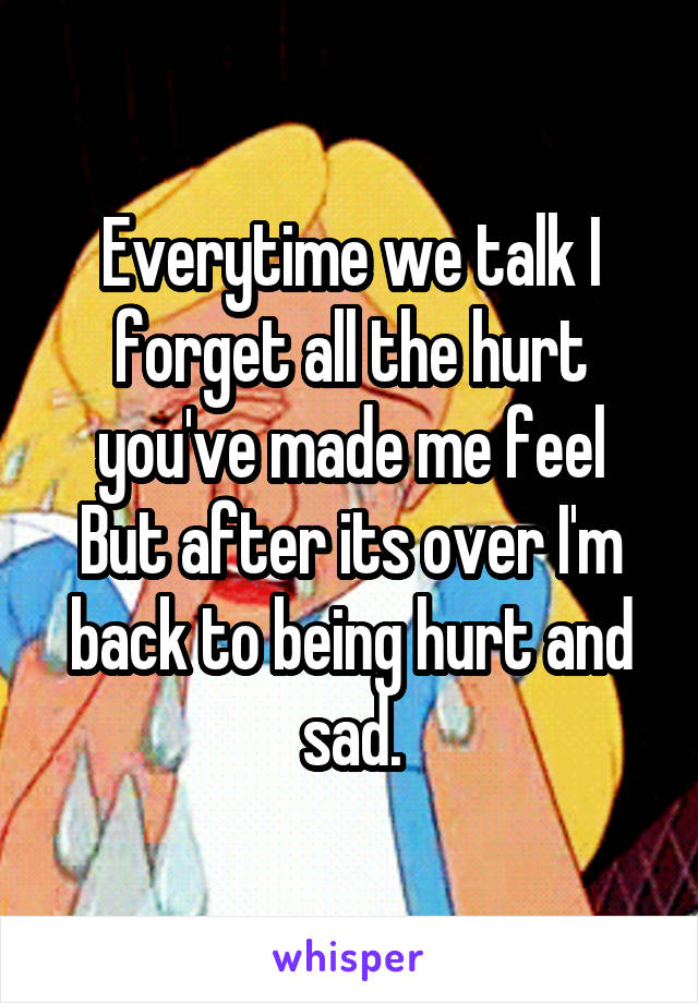 Everytime we talk I forget all the hurt you've made me feel But after its over I'm back to being hurt and sad.
