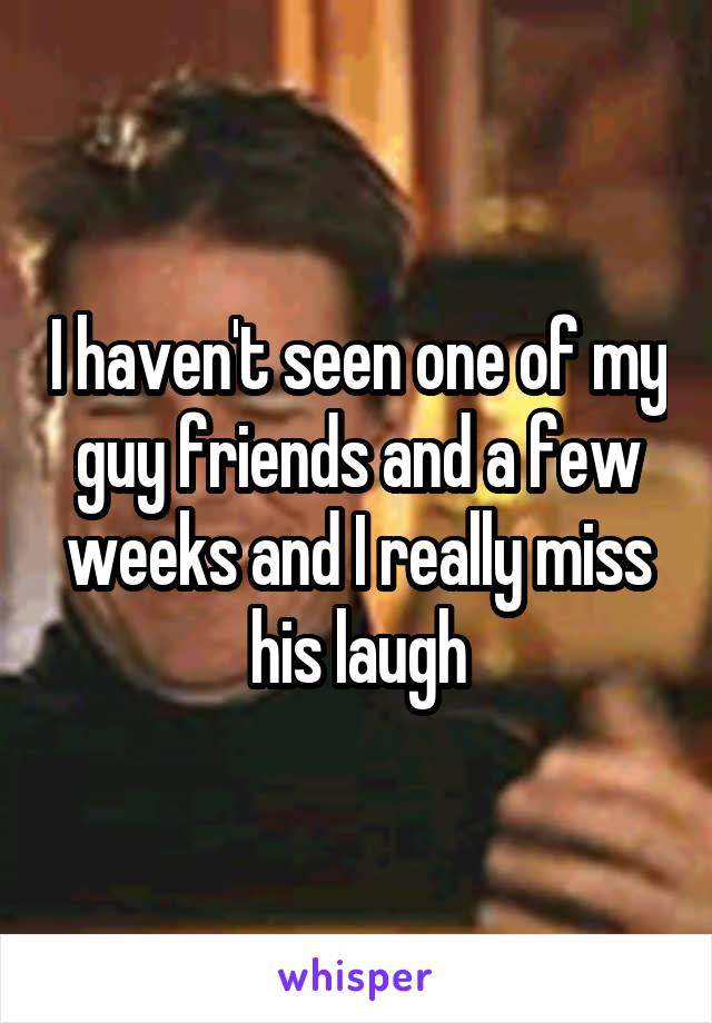 I haven't seen one of my guy friends and a few weeks and I really miss his laugh