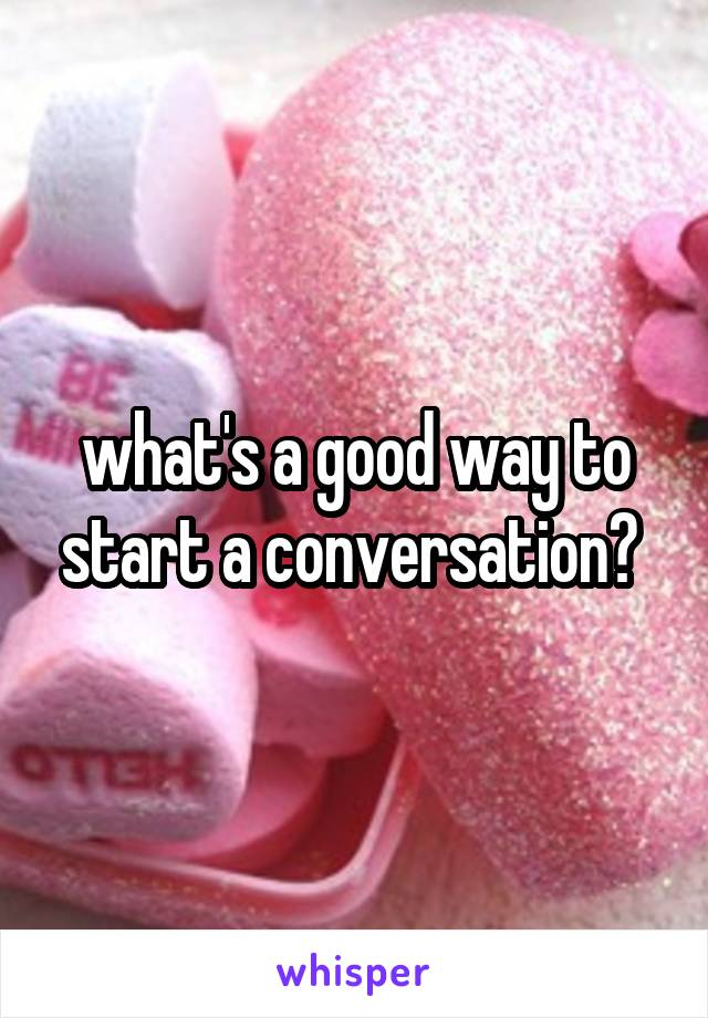 what's a good way to start a conversation?