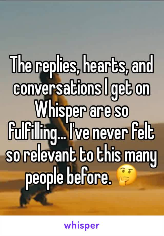 The replies, hearts, and conversations I get on Whisper are so fulfilling... I've never felt so relevant to this many people before. 🤔