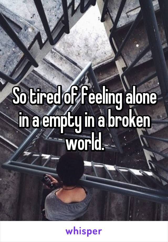 So tired of feeling alone in a empty in a broken world.