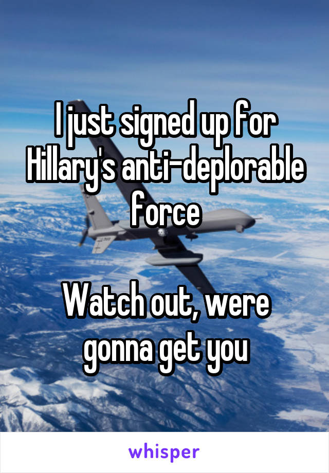 I just signed up for Hillary's anti-deplorable force  Watch out, were gonna get you