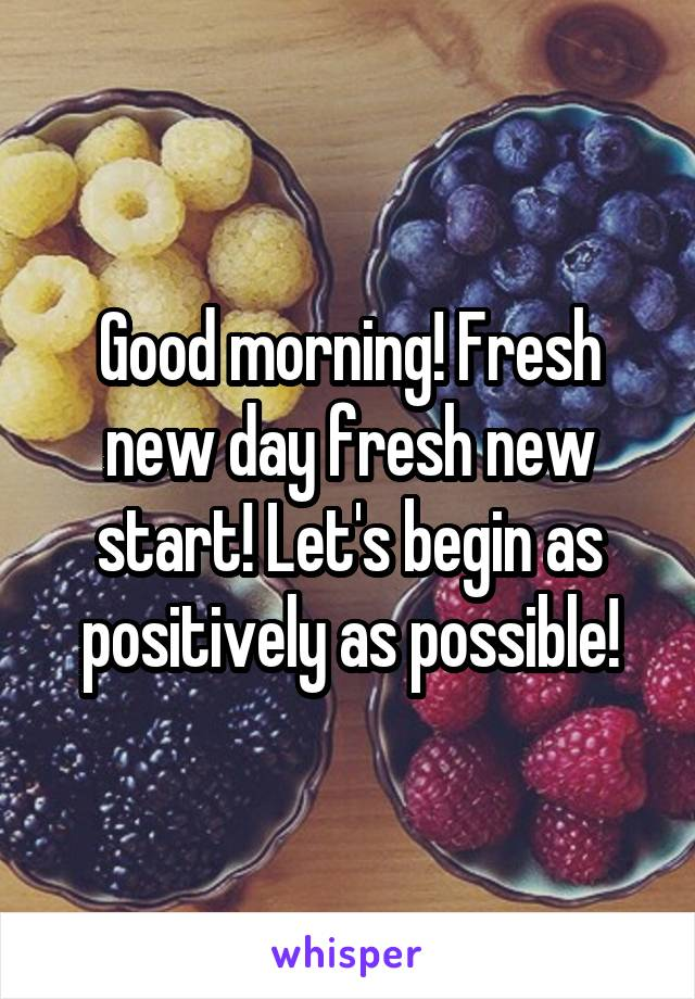 Good morning! Fresh new day fresh new start! Let's begin as positively as possible!