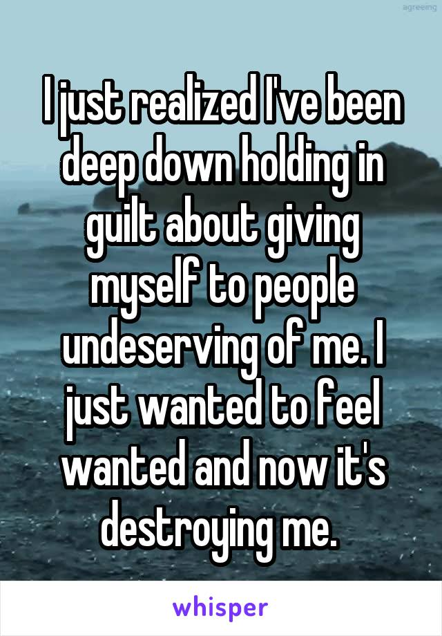 I just realized I've been deep down holding in guilt about giving myself to people undeserving of me. I just wanted to feel wanted and now it's destroying me.
