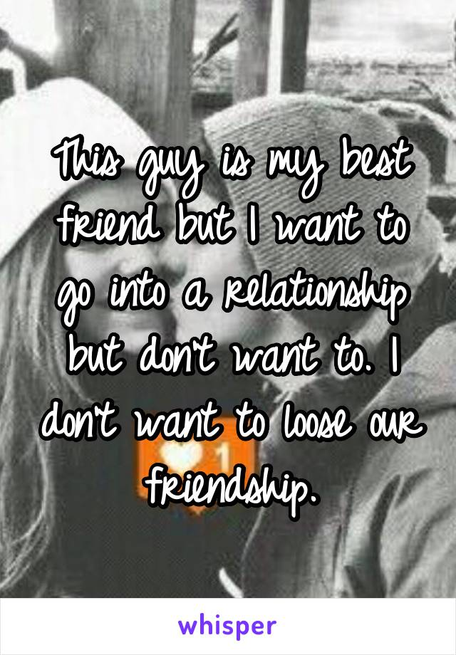 This guy is my best friend but I want to go into a relationship but don't want to. I don't want to loose our friendship.
