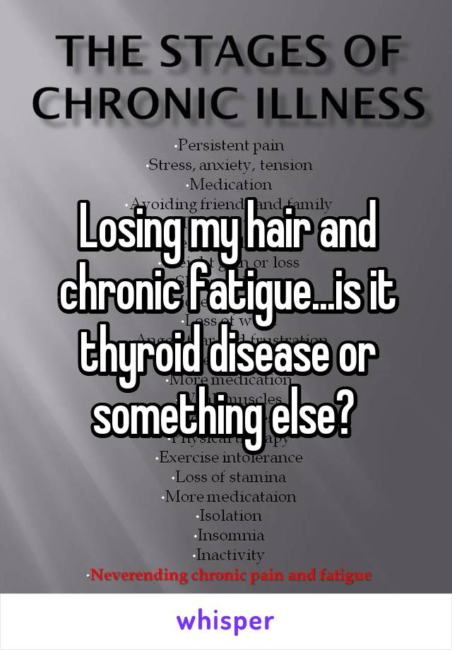 Losing my hair and chronic fatigue...is it thyroid disease or something else?
