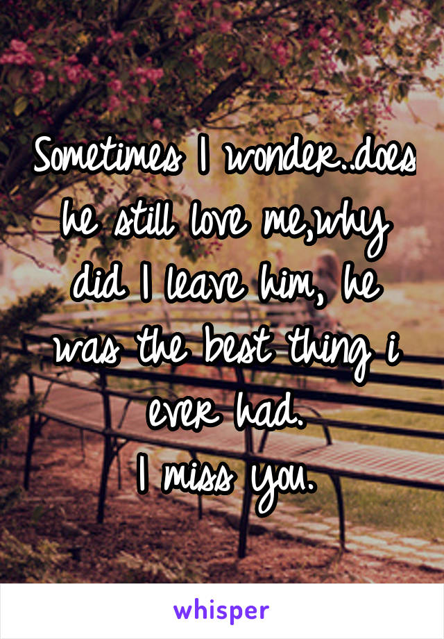 Sometimes I wonder..does he still love me,why did I leave him, he was the best thing i ever had. I miss you.