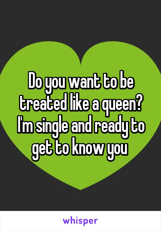 Do you want to be treated like a queen? I'm single and ready to get to know you