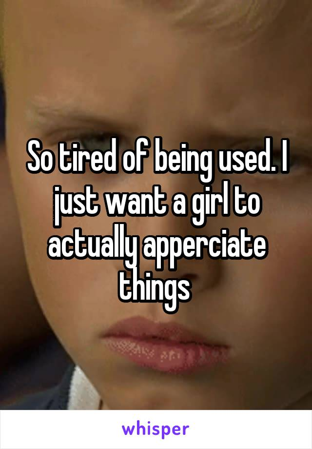 So tired of being used. I just want a girl to actually apperciate things