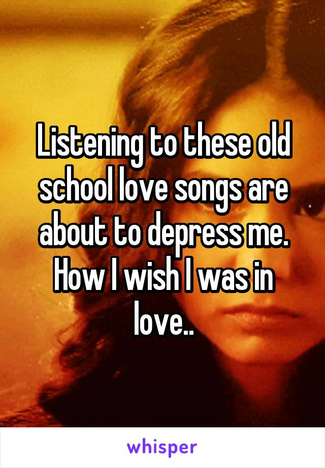 Listening to these old school love songs are about to depress me. How I wish I was in love..