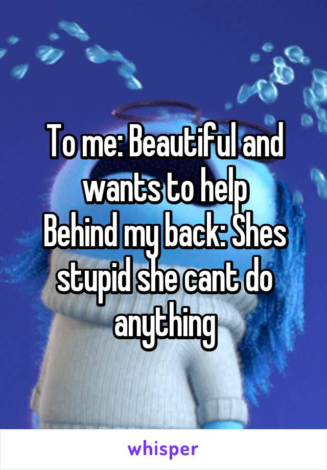 To me: Beautiful and wants to help Behind my back: Shes stupid she cant do anything