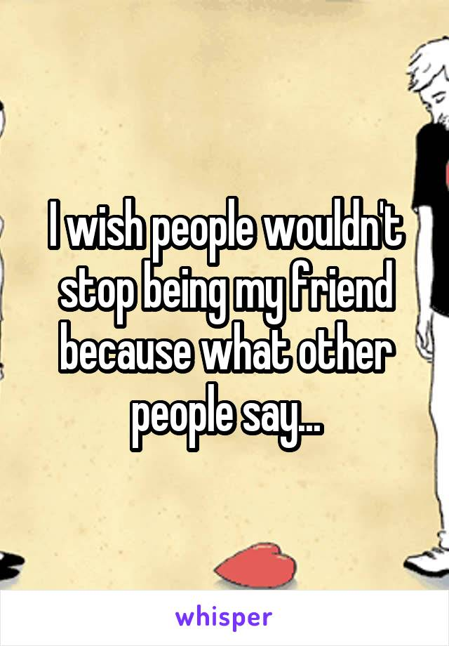 I wish people wouldn't stop being my friend because what other people say...