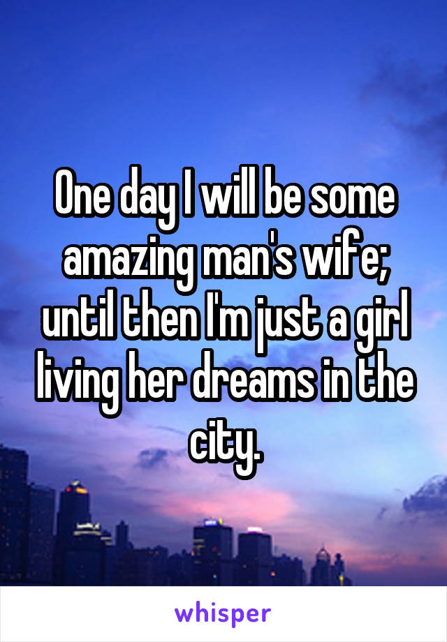 One day I will be some amazing man's wife; until then I'm just a girl living her dreams in the city.