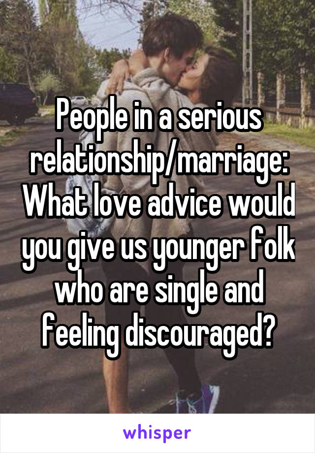 People in a serious relationship/marriage: What love advice would you give us younger folk who are single and feeling discouraged?