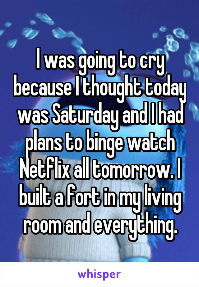 I was going to cry because I thought today was Saturday and I had plans to binge watch Netflix all tomorrow. I built a fort in my living room and everything.