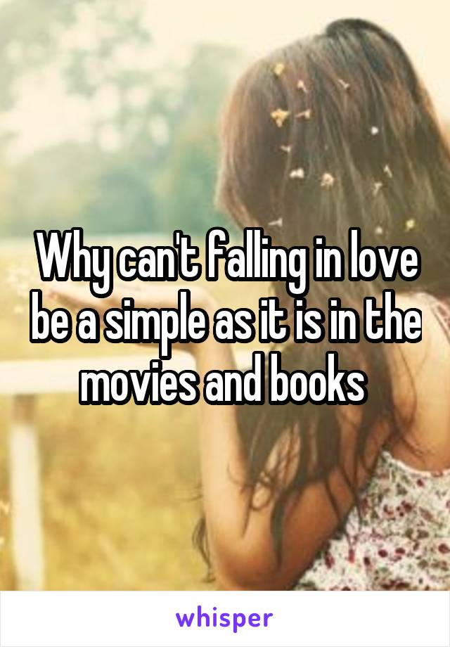 Why can't falling in love be a simple as it is in the movies and books